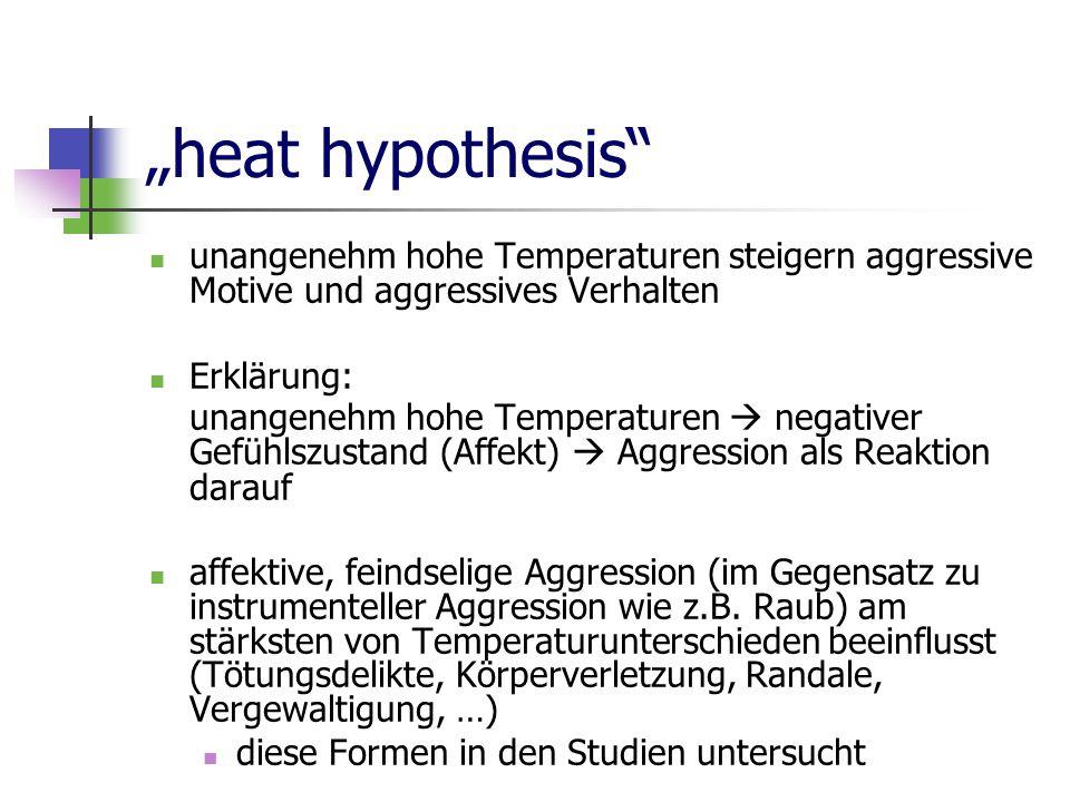 """""""heat hypothesis unangenehm hohe Temperaturen steigern aggressive Motive und aggressives Verhalten Erklärung: unangenehm hohe Temperaturen  negativer Gefühlszustand (Affekt)  Aggression als Reaktion darauf affektive, feindselige Aggression (im Gegensatz zu instrumenteller Aggression wie z.B."""