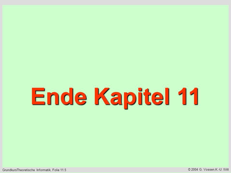 GrundkursTheoretische Informatik, Folie 11.5 © 2004 G. Vossen,K.-U. Witt Ende Kapitel 11