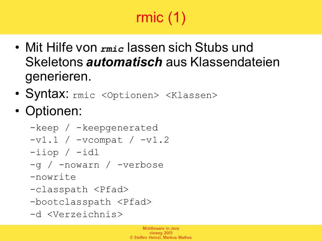 Middleware in Java vieweg 2005 © Steffen Heinzl, Markus Mathes rmic (1) Mit Hilfe von rmic lassen sich Stubs und Skeletons automatisch aus Klassendateien generieren.
