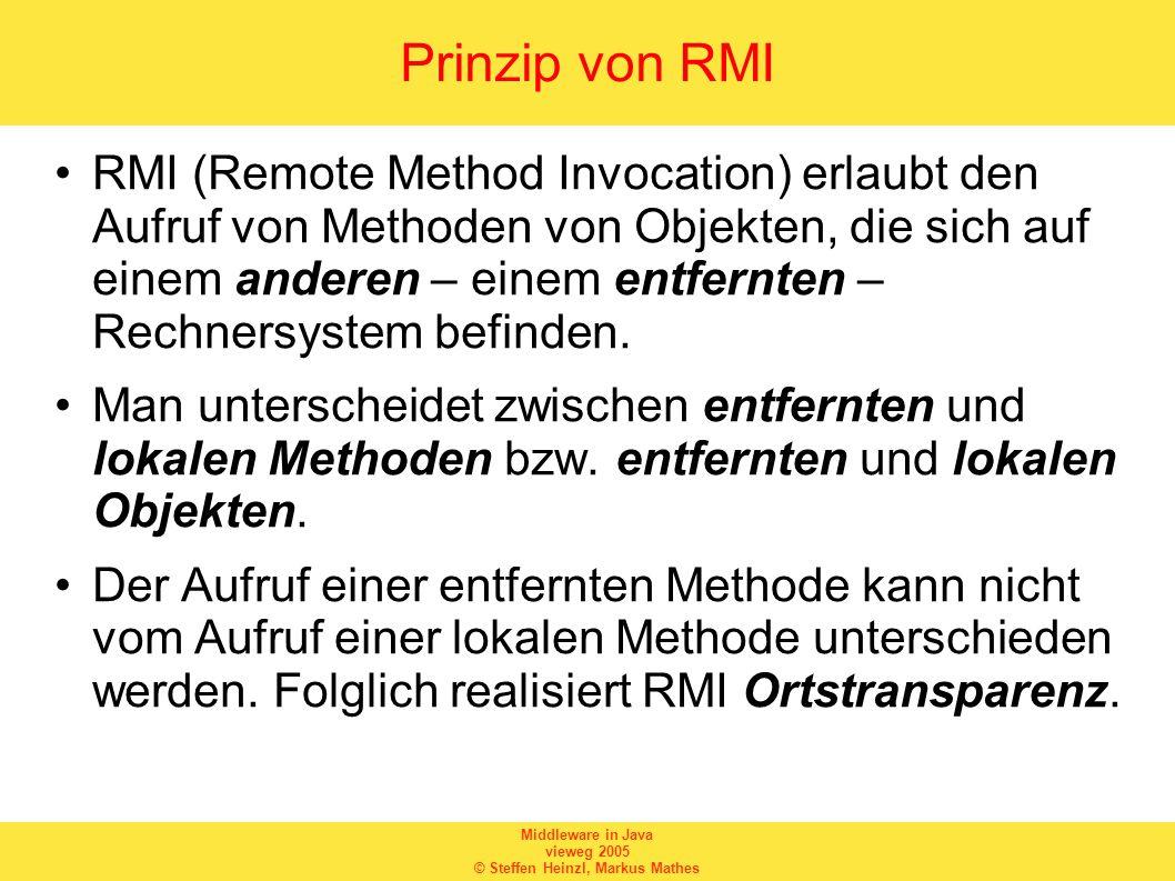 Middleware in Java vieweg 2005 © Steffen Heinzl, Markus Mathes Prinzip von RMI RMI (Remote Method Invocation) erlaubt den Aufruf von Methoden von Objekten, die sich auf einem anderen – einem entfernten – Rechnersystem befinden.