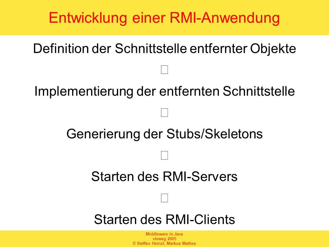 Middleware in Java vieweg 2005 © Steffen Heinzl, Markus Mathes Entwicklung einer RMI-Anwendung Definition der Schnittstelle entfernter Objekte  Implementierung der entfernten Schnittstelle  Generierung der Stubs/Skeletons  Starten des RMI-Servers  Starten des RMI-Clients