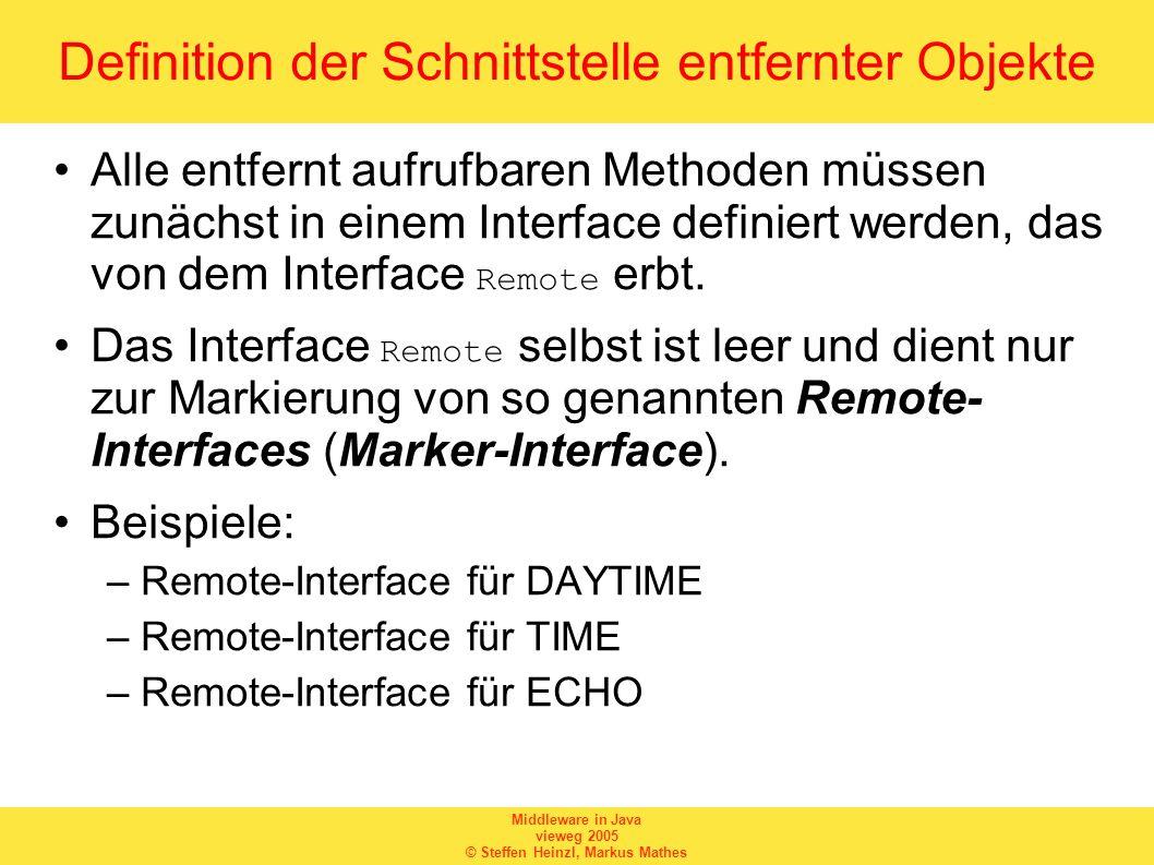 Middleware in Java vieweg 2005 © Steffen Heinzl, Markus Mathes Remote-Interface für DAYTIME package RMIExamples.MultiserviceServer; import java.rmi.*; public interface Daytime extends Remote { /* Semantik: Liefert Systemzeit in lesbarer Form */ public String getDaytime() throws RemoteException; }