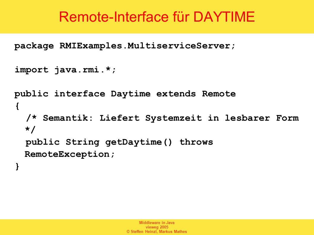 Middleware in Java vieweg 2005 © Steffen Heinzl, Markus Mathes Implementierung einer Dienstauskunft package RMIExamples; import java.rmi.*; import java.net.*; public class ServiceList { public static void main(String args[]) { try { switch(args.length) { case 1: String services[] = null; // Service-Liste anfordern services = Naming.list(args[0]); System.out.println(services.length + Dienst(e) registriert: ); for(int i = 0; i < services.length; i++) { System.out.println( + services[i]); } break; default: System.err.println( Syntax: ); System.err.println( java + ServiceList ); System.err.println( Beispiel: ); System.err.println( java + ServiceList //localhost:1099\n ); System.exit(-1); break; } catch(RemoteException e) { System.err.println(e.toString()); System.exit(-1); } catch(MalformedURLException e) { System.err.println(e.toString()); System.exit(-1); }