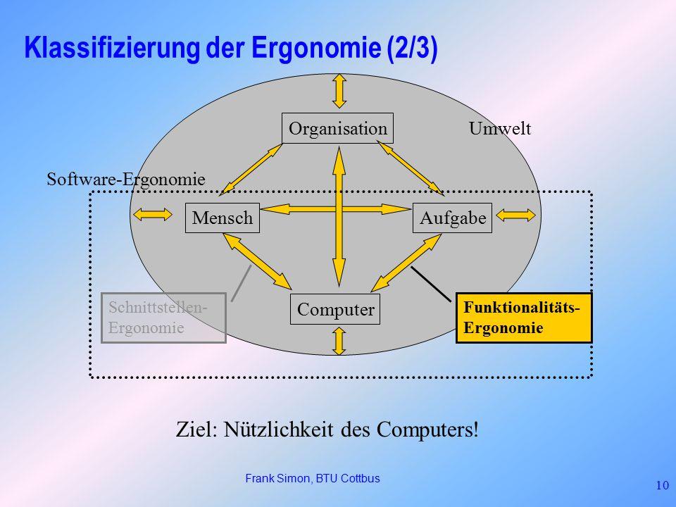 Frank Simon, BTU Cottbus 10 Klassifizierung der Ergonomie (2/3) MenschAufgabe Computer Organisation Umwelt Software-Ergonomie Schnittstellen- Ergonomie Ziel: Nützlichkeit des Computers.