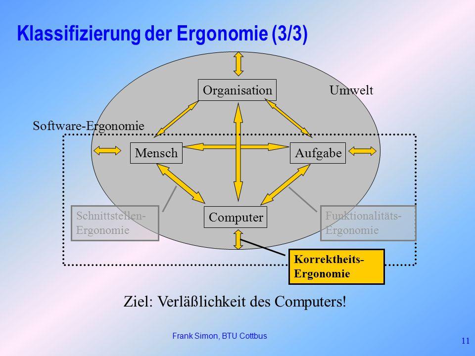 Frank Simon, BTU Cottbus 11 Klassifizierung der Ergonomie (3/3) MenschAufgabe Computer Organisation Umwelt Software-Ergonomie Schnittstellen- Ergonomie Ziel: Verläßlichkeit des Computers.