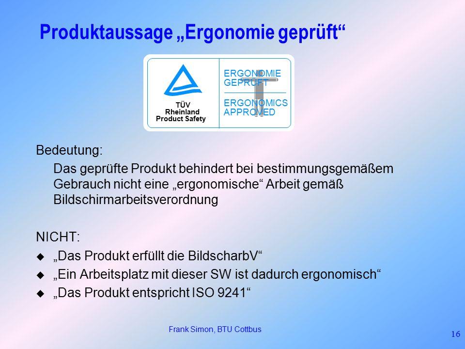 """Frank Simon, BTU Cottbus 16 TÜV Rheinland Product Safety ERGONOMIE GEPRÜFT ERGONOMICS APPROVED Produktaussage """"Ergonomie geprüft Bedeutung: Das geprüfte Produkt behindert bei bestimmungsgemäßem Gebrauch nicht eine """"ergonomische Arbeit gemäß Bildschirmarbeitsverordnung NICHT:  """"Das Produkt erfüllt die BildscharbV  """"Ein Arbeitsplatz mit dieser SW ist dadurch ergonomisch  """"Das Produkt entspricht ISO 9241"""
