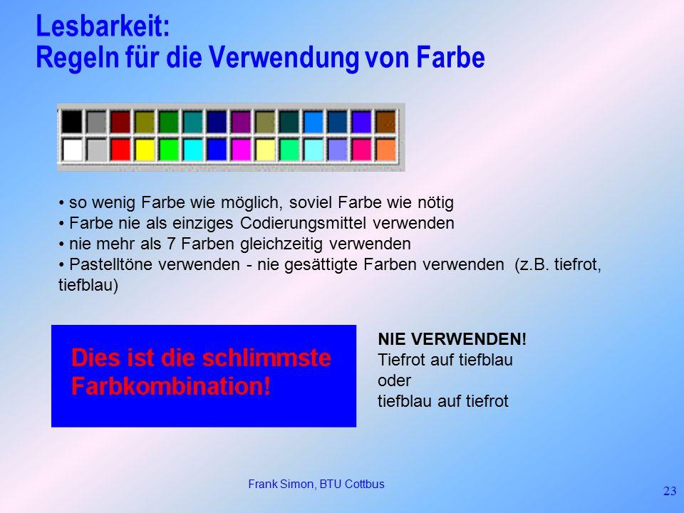 Frank Simon, BTU Cottbus 23 so wenig Farbe wie möglich, soviel Farbe wie nötig Farbe nie als einziges Codierungsmittel verwenden nie mehr als 7 Farben gleichzeitig verwenden Pastelltöne verwenden - nie gesättigte Farben verwenden (z.B.