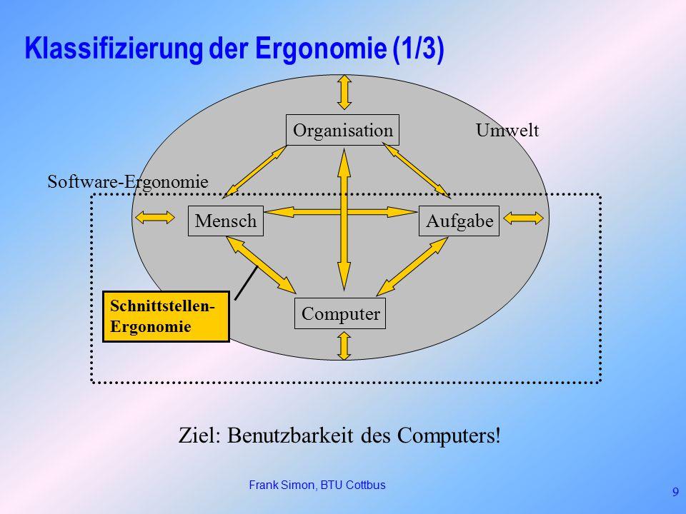 Frank Simon, BTU Cottbus 9 Klassifizierung der Ergonomie (1/3) MenschAufgabe Computer Organisation Umwelt Software-Ergonomie Schnittstellen- Ergonomie Ziel: Benutzbarkeit des Computers!