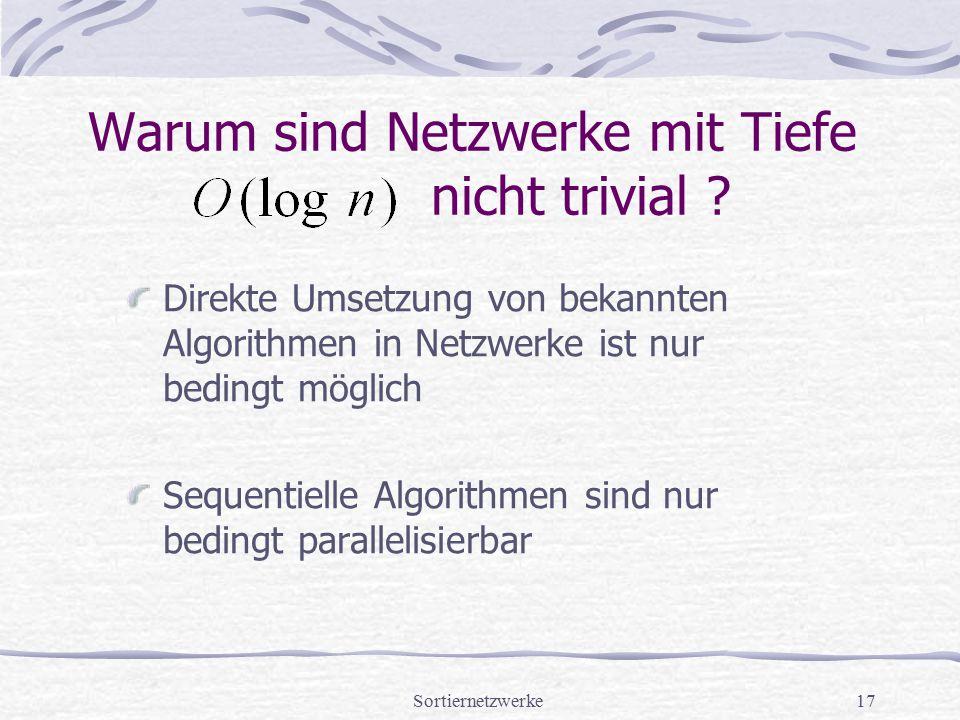 Sortiernetzwerke17 Warum sind Netzwerke mit Tiefe nicht trivial ? Direkte Umsetzung von bekannten Algorithmen in Netzwerke ist nur bedingt möglich Seq
