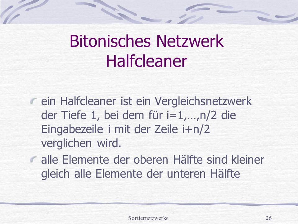 Sortiernetzwerke26 Bitonisches Netzwerk Halfcleaner ein Halfcleaner ist ein Vergleichsnetzwerk der Tiefe 1, bei dem für i=1,…,n/2 die Eingabezeile i m