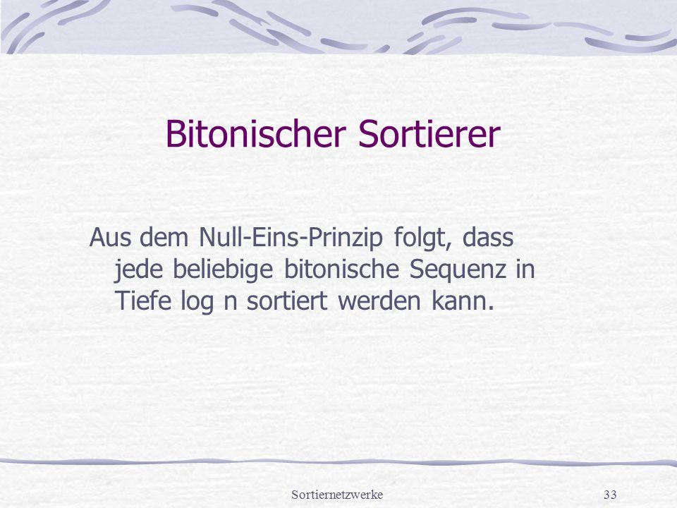 Sortiernetzwerke33 Bitonischer Sortierer Aus dem Null-Eins-Prinzip folgt, dass jede beliebige bitonische Sequenz in Tiefe log n sortiert werden kann.