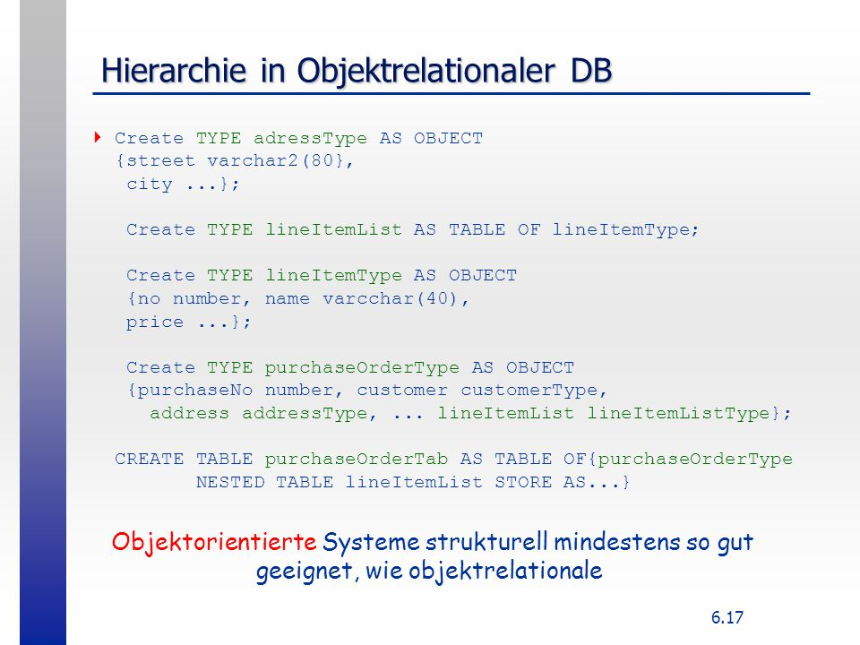 6.17 Hierarchie in Objektrelationaler DB  Create TYPE adressType AS OBJECT {street varchar2(80}, city...}; Create TYPE lineItemList AS TABLE OF lineI