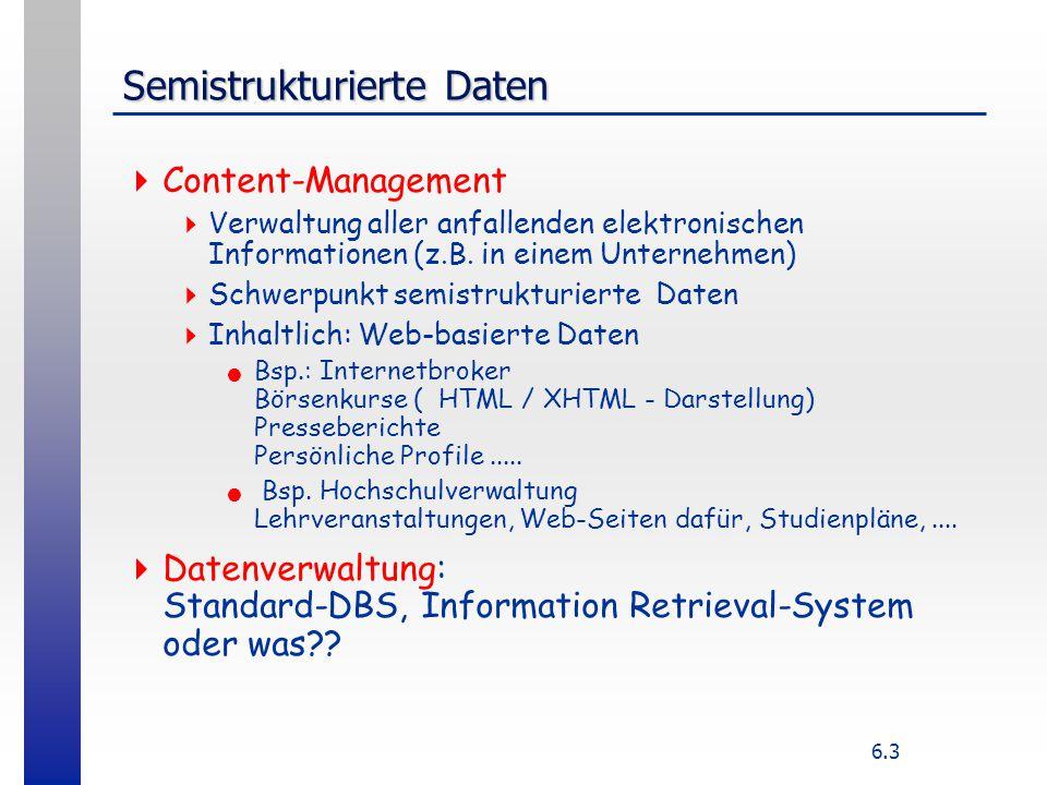 6.14 Datenverwaltung für XML  Modellspezifische Abbildung (objektrelational oder objektorientiert)  XML-Dokument lässt sich leichter in objekt-(relationalem) Modell als in (flachem) relationalen Modell darstellen  Auch hier geht die Ordnung der Teilbäume im XML- dokument verloren: Einbettung m: XML–Dok -> ORDBS-Tabellen nicht bijektiv (und damit nicht reversibel)  Im allgemeinen unkritisch: es kommt auf die Daten an, Darstellung z.B.