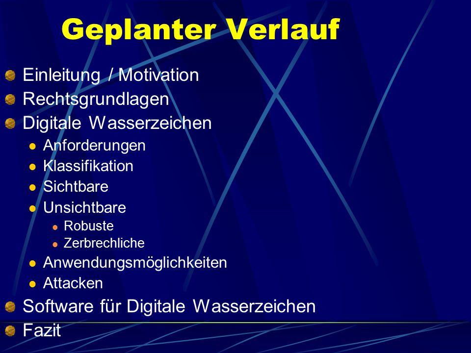Geplanter Verlauf Einleitung / Motivation Rechtsgrundlagen Digitale Wasserzeichen Anforderungen Klassifikation Sichtbare Unsichtbare Robuste Zerbrechl