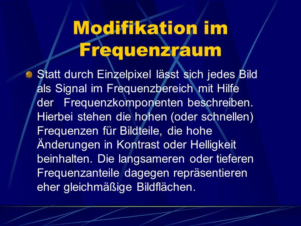 Modifikation im Frequenzraum Statt durch Einzelpixel lässt sich jedes Bild als Signal im Frequenzbereich mit Hilfe der Frequenzkomponenten beschreiben