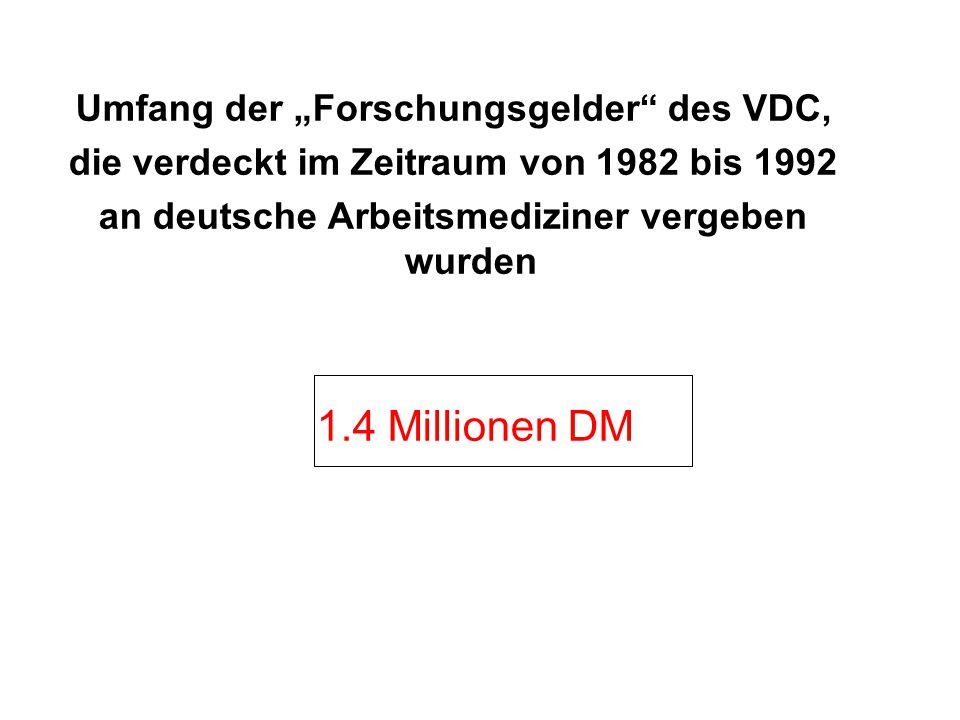 """Umfang der """"Forschungsgelder des VDC, die verdeckt im Zeitraum von 1982 bis 1992 an deutsche Arbeitsmediziner vergeben wurden 1.4 Millionen DM"""