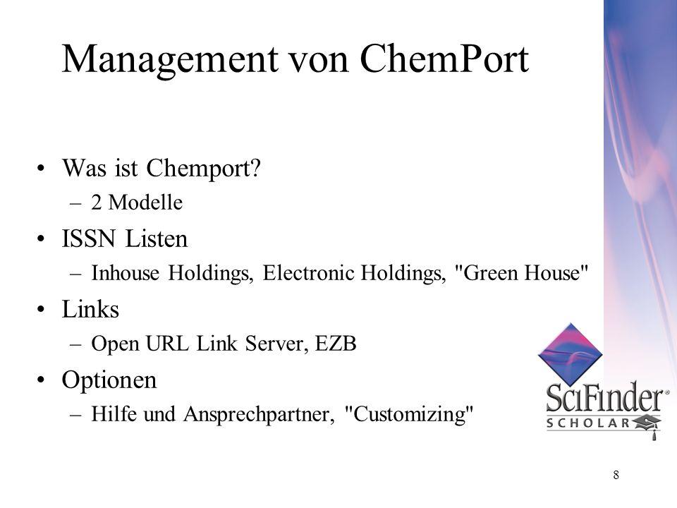 8 Management von ChemPort Was ist Chemport? –2 Modelle ISSN Listen –Inhouse Holdings, Electronic Holdings,