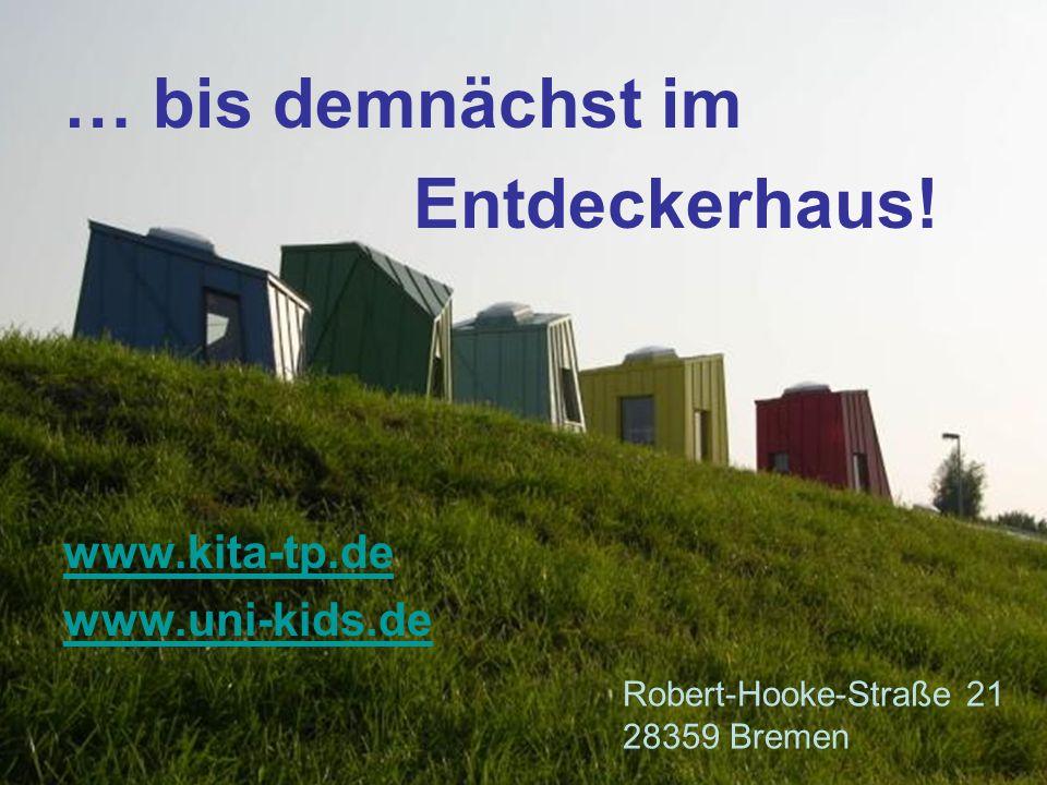 … bis demnächst im Entdeckerhaus! www.kita-tp.de www.uni-kids.de Robert-Hooke-Straße 21 28359 Bremen