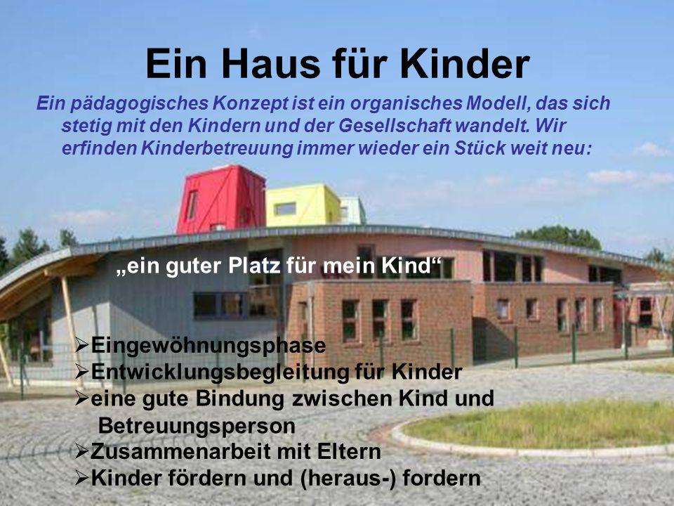 Ein Haus für Kinder Ein pädagogisches Konzept ist ein organisches Modell, das sich stetig mit den Kindern und der Gesellschaft wandelt. Wir erfinden K
