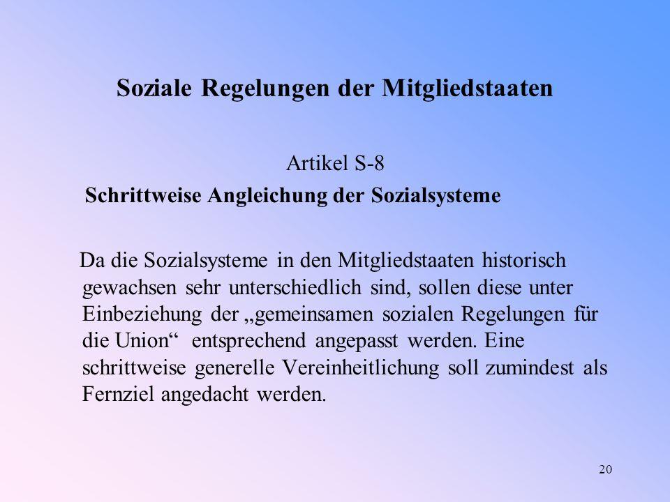 """20 Soziale Regelungen der Mitgliedstaaten Artikel S-8 Schrittweise Angleichung der Sozialsysteme Da die Sozialsysteme in den Mitgliedstaaten historisch gewachsen sehr unterschiedlich sind, sollen diese unter Einbeziehung der """"gemeinsamen sozialen Regelungen für die Union entsprechend angepasst werden."""