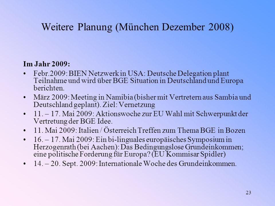 23 Weitere Planung (München Dezember 2008) Im Jahr 2009: Febr.2009: BIEN Netzwerk in USA: Deutsche Delegation plant Teilnahme und wird über BGE Situation in Deutschland und Europa berichten.