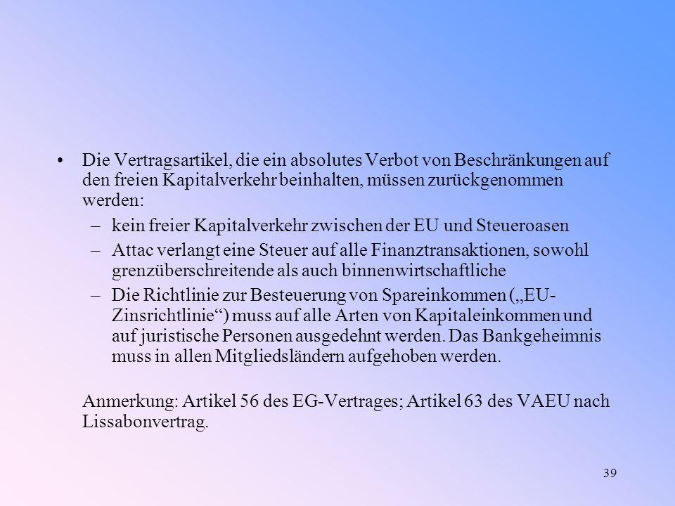 """39 Die Vertragsartikel, die ein absolutes Verbot von Beschränkungen auf den freien Kapitalverkehr beinhalten, müssen zurückgenommen werden: –kein freier Kapitalverkehr zwischen der EU und Steueroasen –Attac verlangt eine Steuer auf alle Finanztransaktionen, sowohl grenzüberschreitende als auch binnenwirtschaftliche –Die Richtlinie zur Besteuerung von Spareinkommen (""""EU- Zinsrichtlinie ) muss auf alle Arten von Kapitaleinkommen und auf juristische Personen ausgedehnt werden."""