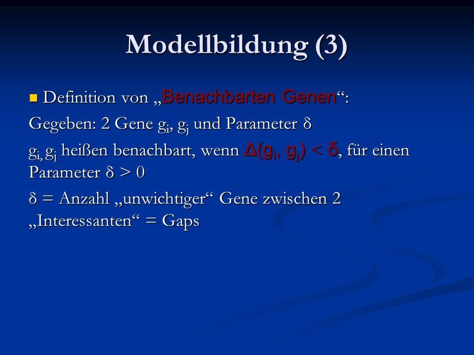 """Modellbildung (3) Definition von """" Benachbarten Genen : Definition von """" Benachbarten Genen : Gegeben: 2 Gene g i, g j und Parameter δ g i, g j heißen benachbart, wenn Δ(g i, g j ) 0 δ = Anzahl """"unwichtiger Gene zwischen 2 """"Interessanten = Gaps"""