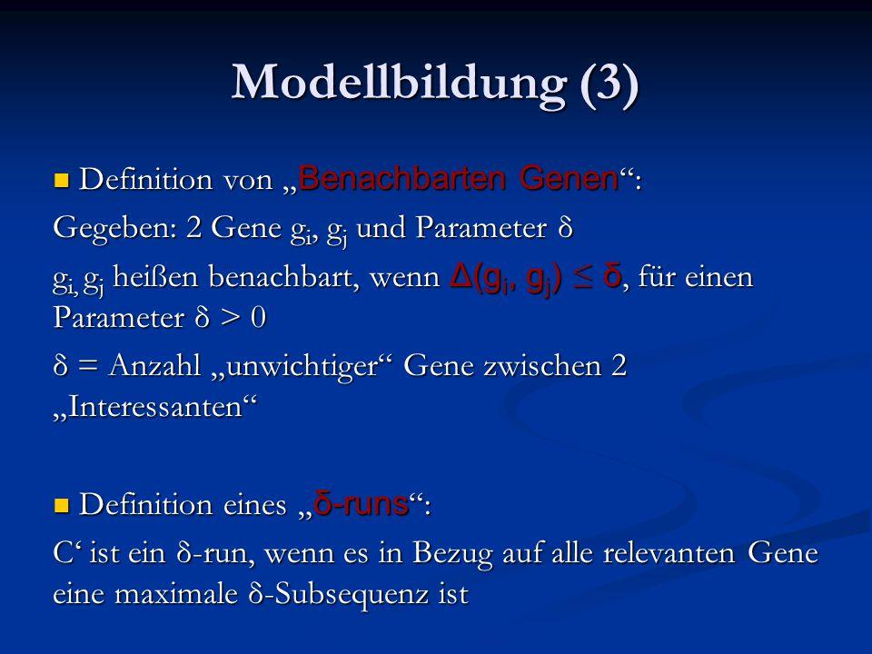 """Modellbildung (3) Definition von """" Benachbarten Genen : Definition von """" Benachbarten Genen : Gegeben: 2 Gene g i, g j und Parameter δ g i, g j heißen benachbart, wenn Δ(g i, g j ) ≤ δ, für einen Parameter δ > 0 δ = Anzahl """"unwichtiger Gene zwischen 2 """"Interessanten Definition eines """" δ-runs : Definition eines """" δ-runs : C' ist ein δ-run, wenn es in Bezug auf alle relevanten Gene eine maximale δ-Subsequenz ist"""