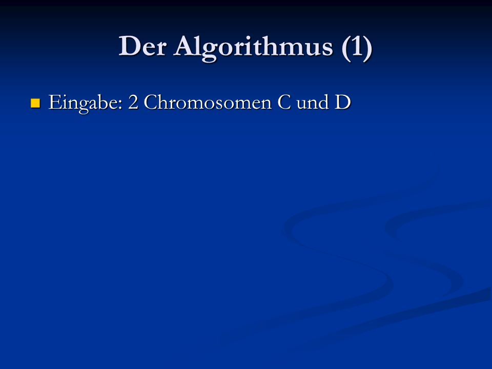 Der Algorithmus (1) Eingabe: 2 Chromosomen C und D Eingabe: 2 Chromosomen C und D