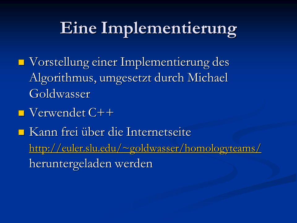 Eine Implementierung Vorstellung einer Implementierung des Algorithmus, umgesetzt durch Michael Goldwasser Vorstellung einer Implementierung des Algorithmus, umgesetzt durch Michael Goldwasser Verwendet C++ Verwendet C++ Kann frei über die Internetseite http://euler.slu.edu/~goldwasser/homologyteams/ heruntergeladen werden Kann frei über die Internetseite http://euler.slu.edu/~goldwasser/homologyteams/ heruntergeladen werden http://euler.slu.edu/~goldwasser/homologyteams/