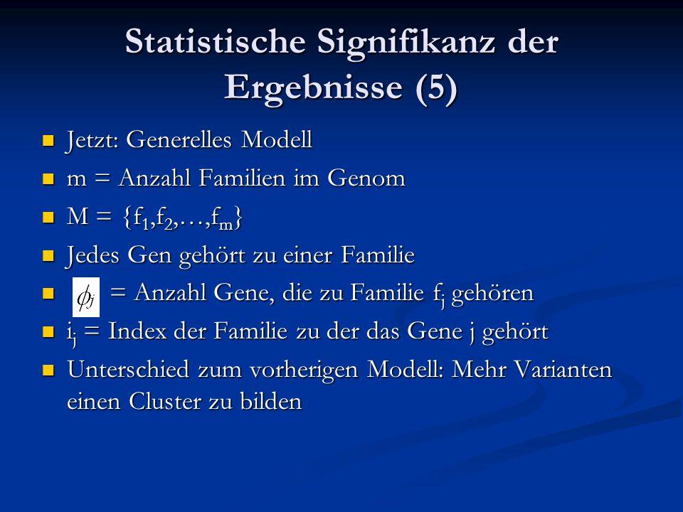 Statistische Signifikanz der Ergebnisse (5) Jetzt: Generelles Modell Jetzt: Generelles Modell m = Anzahl Familien im Genom m = Anzahl Familien im Genom M = {f 1,f 2,…,f m } M = {f 1,f 2,…,f m } Jedes Gen gehört zu einer Familie Jedes Gen gehört zu einer Familie = Anzahl Gene, die zu Familie f j gehören = Anzahl Gene, die zu Familie f j gehören i j = Index der Familie zu der das Gene j gehört i j = Index der Familie zu der das Gene j gehört Unterschied zum vorherigen Modell: Mehr Varianten einen Cluster zu bilden Unterschied zum vorherigen Modell: Mehr Varianten einen Cluster zu bilden