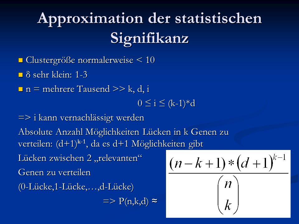 """Approximation der statistischen Signifikanz Clustergröße normalerweise < 10 Clustergröße normalerweise < 10 δ sehr klein: 1-3 δ sehr klein: 1-3 n = mehrere Tausend >> k, d, i n = mehrere Tausend >> k, d, i 0 ≤ i ≤ (k-1)*d => i kann vernachlässigt werden Absolute Anzahl Möglichkeiten Lücken in k Genen zu verteilen: (d+1) k-1, da es d+1 Möglichkeiten gibt Lücken zwischen 2 """"relevanten Genen zu verteilen (0-Lücke,1-Lücke,…,d-Lücke) => P(n,k,d) ≈ => P(n,k,d) ≈"""