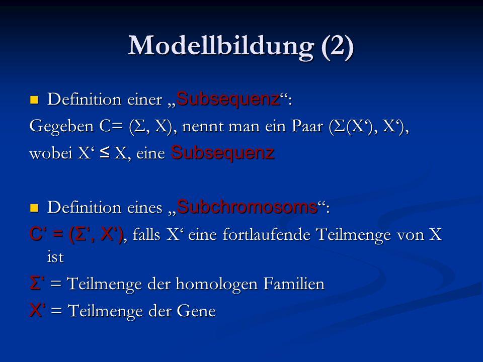 """Modellbildung (2) Definition einer """" Subsequenz : Definition einer """" Subsequenz : Gegeben C= (Σ, X), nennt man ein Paar (Σ(X'), X'), wobei X' ≤ X, eine Subsequenz Definition eines """" Subchromosoms : Definition eines """" Subchromosoms : C' = (Σ', X'), falls X' eine fortlaufende Teilmenge von X ist Σ' = Teilmenge der homologen Familien X' = Teilmenge der Gene"""