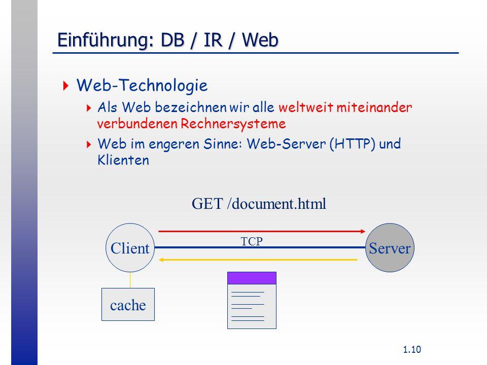 1.10 Einführung: DB / IR / Web  Web-Technologie  Als Web bezeichnen wir alle weltweit miteinander verbundenen Rechnersysteme  Web im engeren Sinne: Web-Server (HTTP) und Klienten ClientServer GET /document.html cache TCP