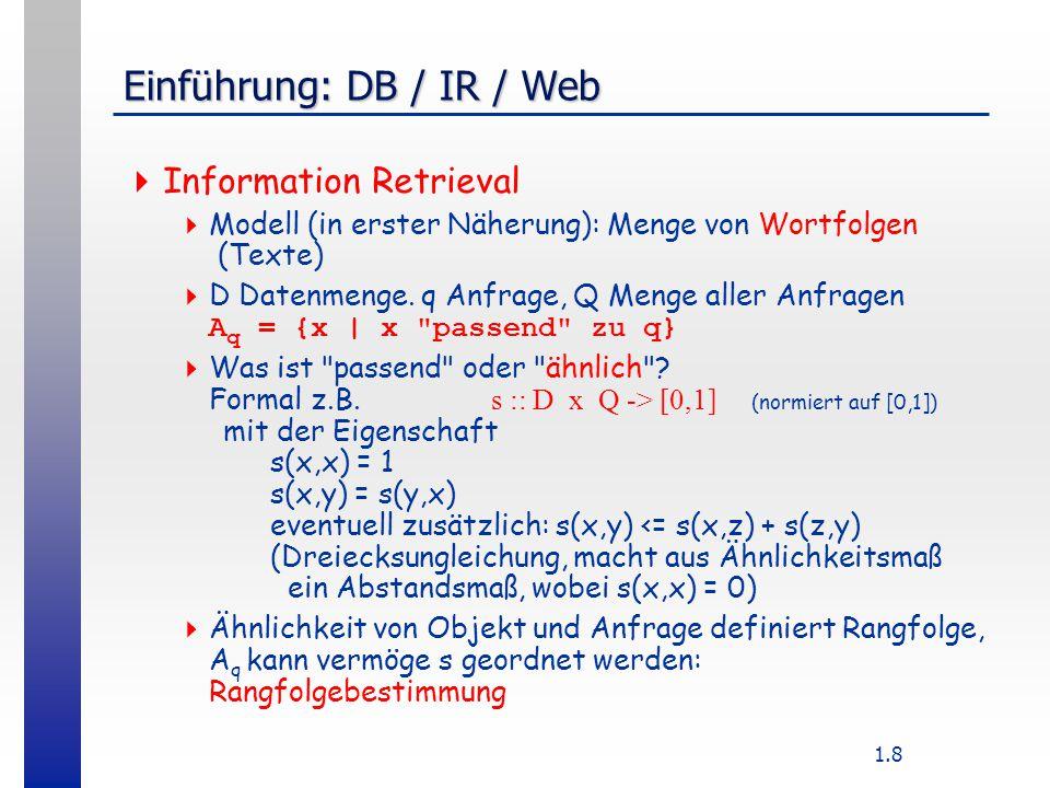 1.8 Einführung: DB / IR / Web  Information Retrieval  Modell (in erster Näherung): Menge von Wortfolgen (Texte)  D Datenmenge.