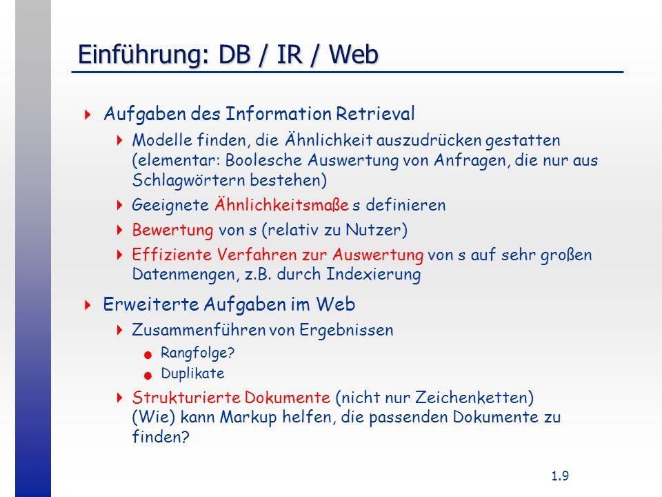 1.9 Einführung: DB / IR / Web  Aufgaben des Information Retrieval  Modelle finden, die Ähnlichkeit auszudrücken gestatten (elementar: Boolesche Auswertung von Anfragen, die nur aus Schlagwörtern bestehen)  Geeignete Ähnlichkeitsmaße s definieren  Bewertung von s (relativ zu Nutzer)  Effiziente Verfahren zur Auswertung von s auf sehr großen Datenmengen, z.B.