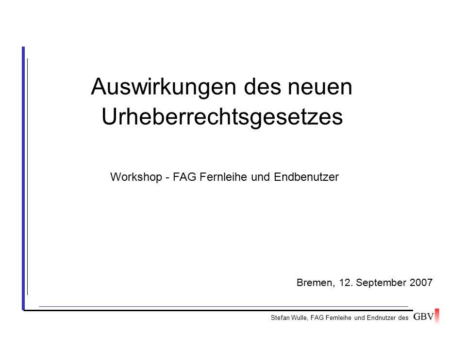 Auswirkungen des neuen Urheberrechtsgesetzes Stefan Wulle, FAG Fernleihe und Endnutzer des Bremen, 12. September 2007 Workshop - FAG Fernleihe und End