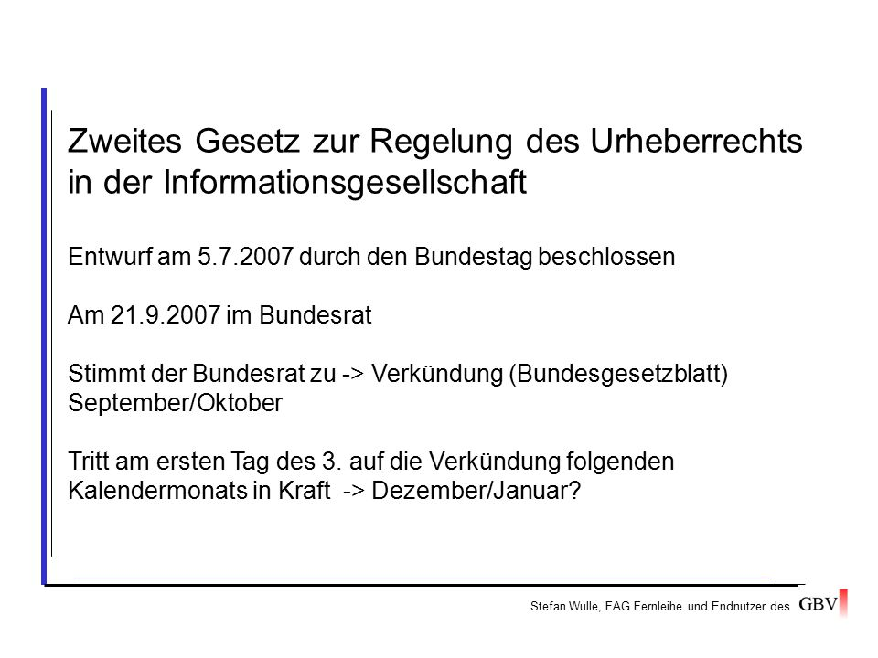Stefan Wulle, FAG Fernleihe und Endnutzer des Zweites Gesetz zur Regelung des Urheberrechts in der Informationsgesellschaft Entwurf am 5.7.2007 durch den Bundestag beschlossen Am 21.9.2007 im Bundesrat Stimmt der Bundesrat zu -> Verkündung (Bundesgesetzblatt) September/Oktober Tritt am ersten Tag des 3.
