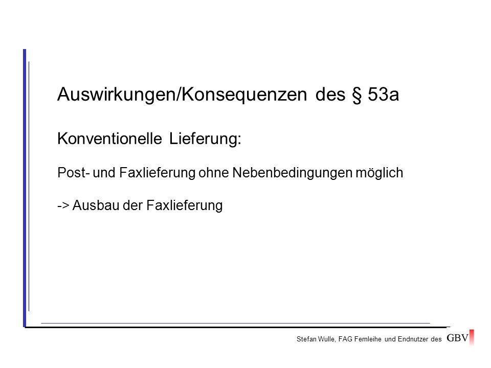 Stefan Wulle, FAG Fernleihe und Endnutzer des Auswirkungen/Konsequenzen des § 53a Konventionelle Lieferung: Post- und Faxlieferung ohne Nebenbedingungen möglich -> Ausbau der Faxlieferung
