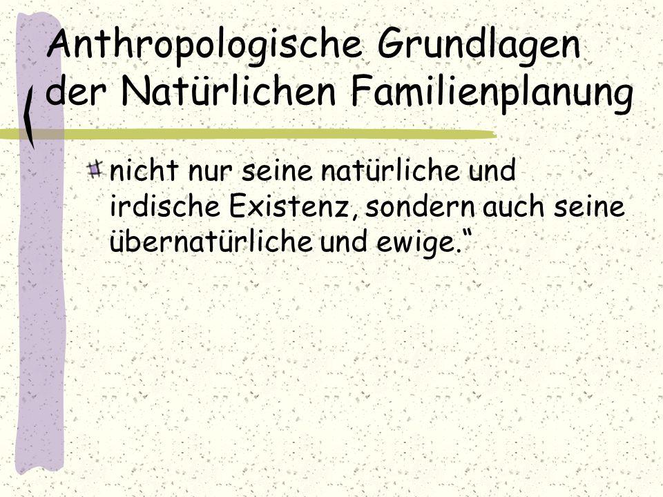 Anthropologische Grundlagen der Natürlichen Familienplanung nicht nur seine natürliche und irdische Existenz, sondern auch seine übernatürliche und ew