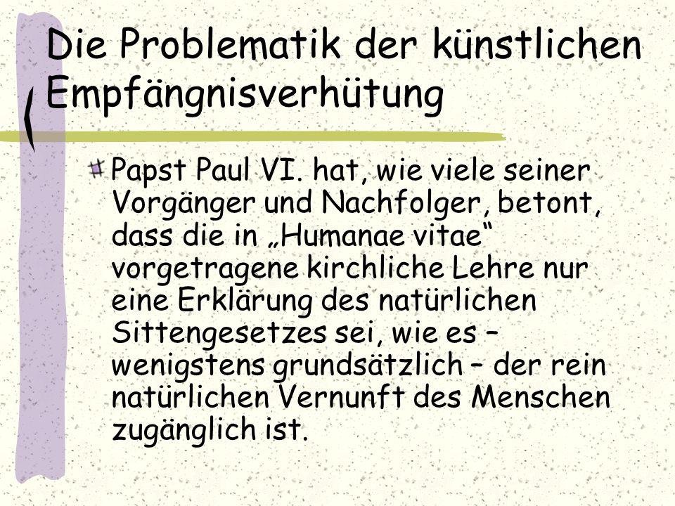 """Die Problematik der künstlichen Empfängnisverhütung Papst Paul VI. hat, wie viele seiner Vorgänger und Nachfolger, betont, dass die in """"Humanae vitae"""""""