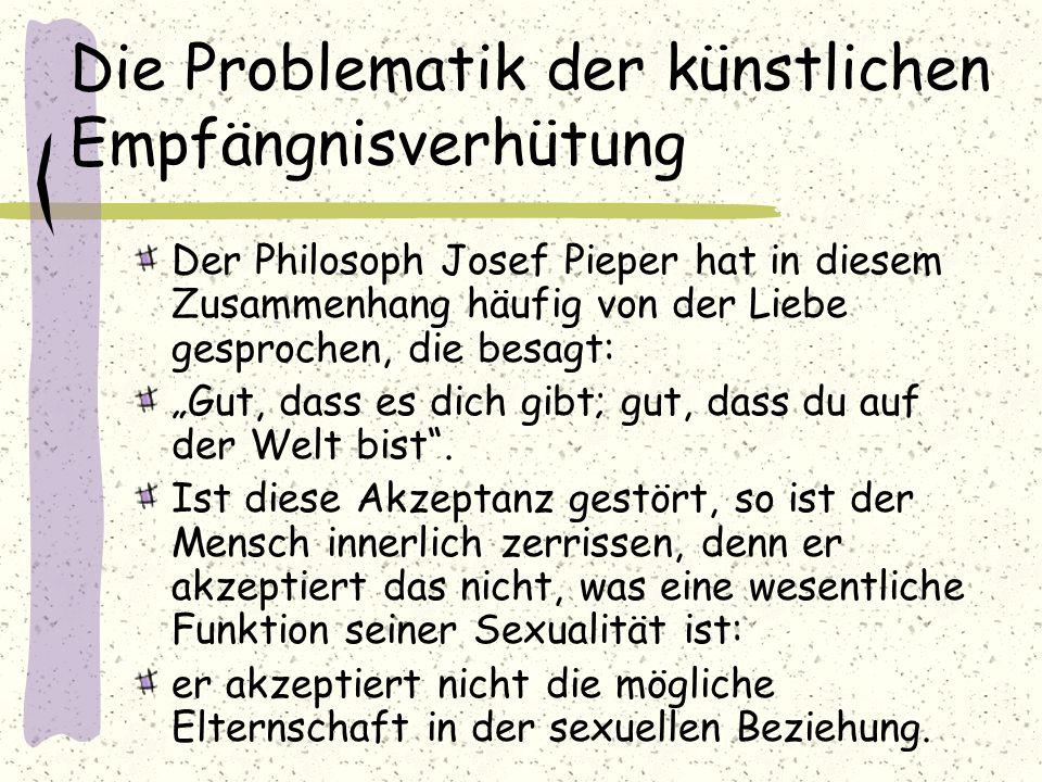 Die Problematik der künstlichen Empfängnisverhütung Der Philosoph Josef Pieper hat in diesem Zusammenhang häufig von der Liebe gesprochen, die besagt: