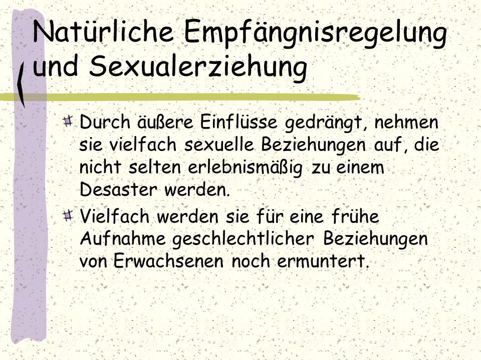 Natürliche Empfängnisregelung und Sexualerziehung Durch äußere Einflüsse gedrängt, nehmen sie vielfach sexuelle Beziehungen auf, die nicht selten erle