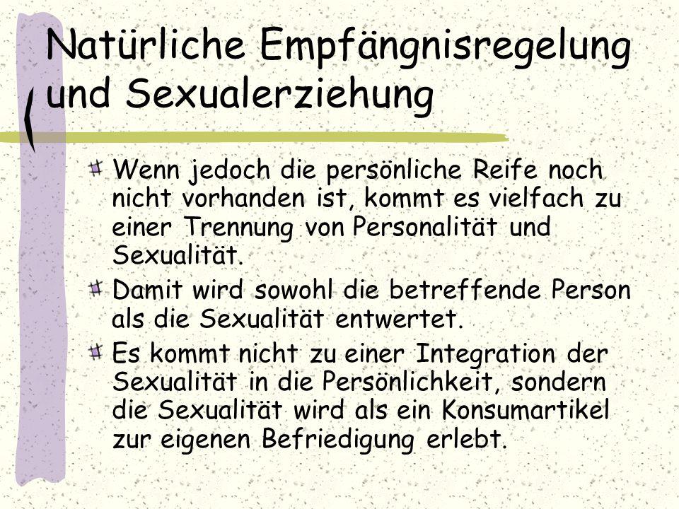 Natürliche Empfängnisregelung und Sexualerziehung Wenn jedoch die persönliche Reife noch nicht vorhanden ist, kommt es vielfach zu einer Trennung von