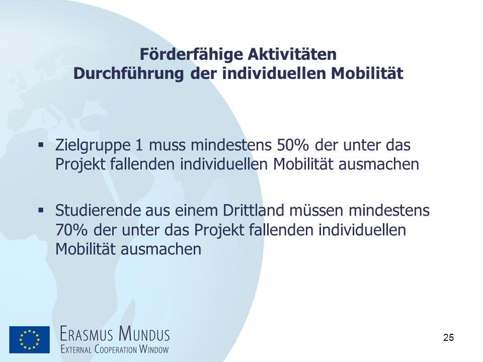 25 Förderfähige Aktivitäten Durchführung der individuellen Mobilität  Zielgruppe 1 muss mindestens 50% der unter das Projekt fallenden individuellen
