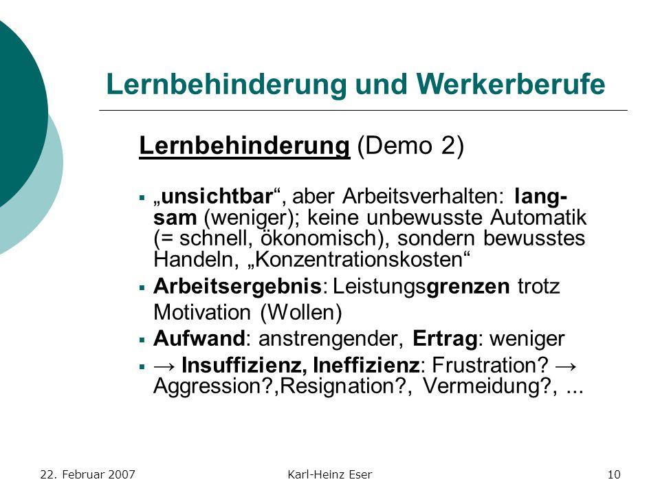 """22. Februar 2007Karl-Heinz Eser10 Lernbehinderung und Werkerberufe Lernbehinderung (Demo 2)  """"unsichtbar"""", aber Arbeitsverhalten: lang- sam (weniger)"""