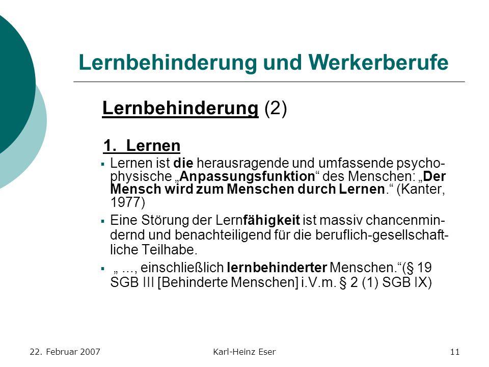 22. Februar 2007Karl-Heinz Eser11 Lernbehinderung und Werkerberufe Lernbehinderung (2) 1. Lernen  Lernen ist die herausragende und umfassende psycho-