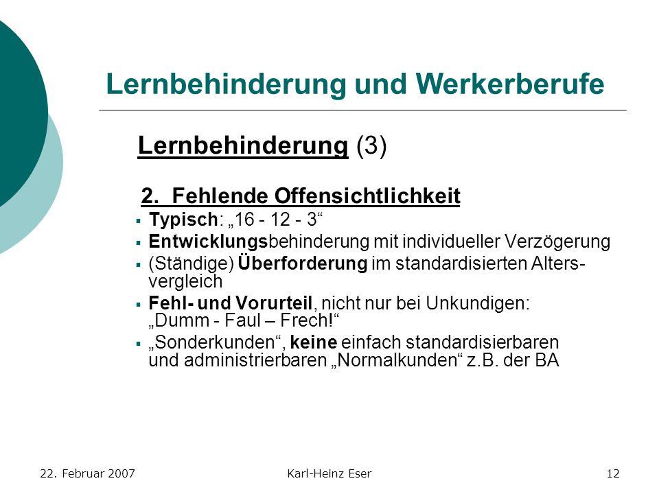 """22. Februar 2007Karl-Heinz Eser12 Lernbehinderung und Werkerberufe Lernbehinderung (3) 2. Fehlende Offensichtlichkeit  Typisch: """"16 - 12 - 3""""  Entwi"""