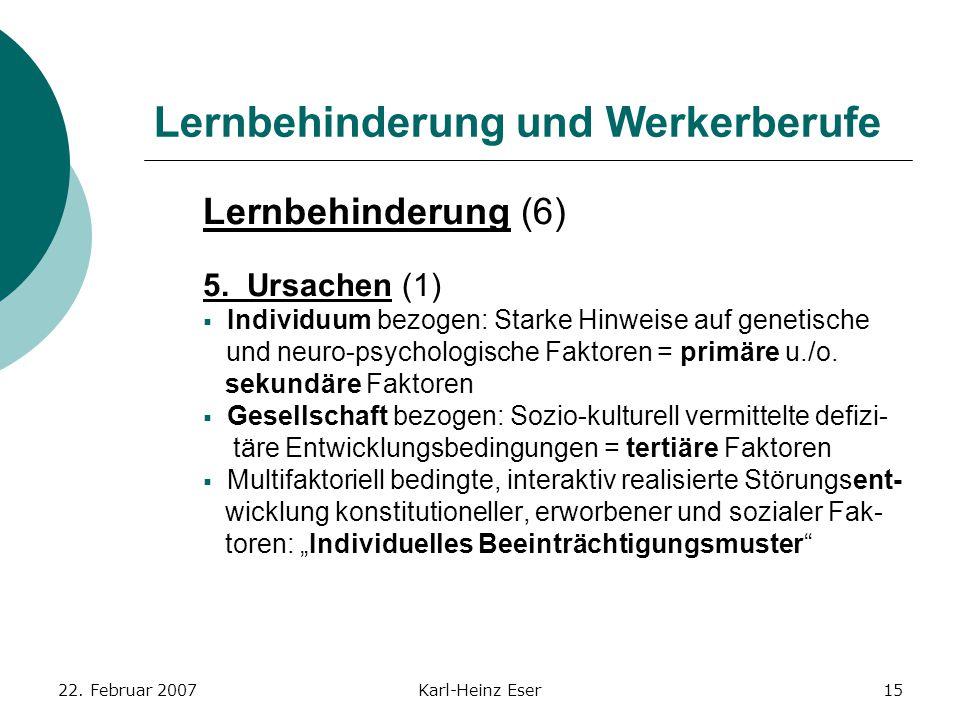 22. Februar 2007Karl-Heinz Eser15 Lernbehinderung und Werkerberufe Lernbehinderung (6) 5. Ursachen (1)  Individuum bezogen: Starke Hinweise auf genet