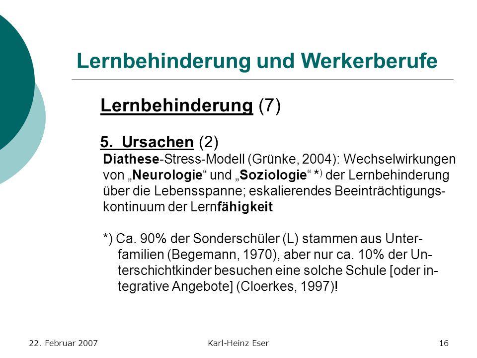 22. Februar 2007Karl-Heinz Eser16 Lernbehinderung und Werkerberufe Lernbehinderung (7) 5. Ursachen (2) Diathese-Stress-Modell (Grünke, 2004): Wechselw